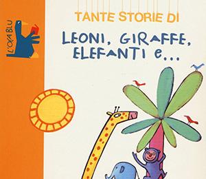 Tante storie di leoni, giraffe, elefanti e....